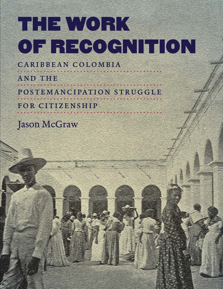 The Work of Recognition: Caribbean Colombia and the Postemancipation Struggle for Citizenship
